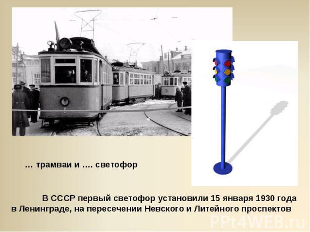 … трамваи и …. светофорВ СССР первый светофор установили 15 января 1930 года в Ленинграде, на пересечении Невского и Литейного проспектов