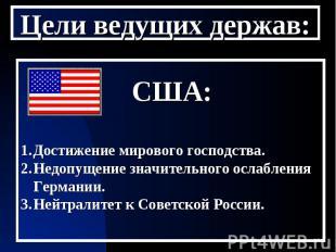 Цели ведущих держав: США:Достижение мирового господства.Недопущение значительног