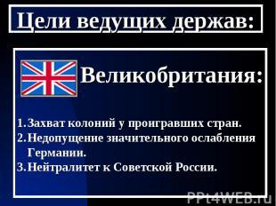Цели ведущих держав: Великобритания:Захват колоний у проигравших стран.Недопущен