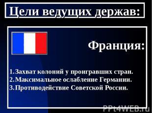 Цели ведущих держав: Франция:Захват колоний у проигравших стран.Максимальное осл
