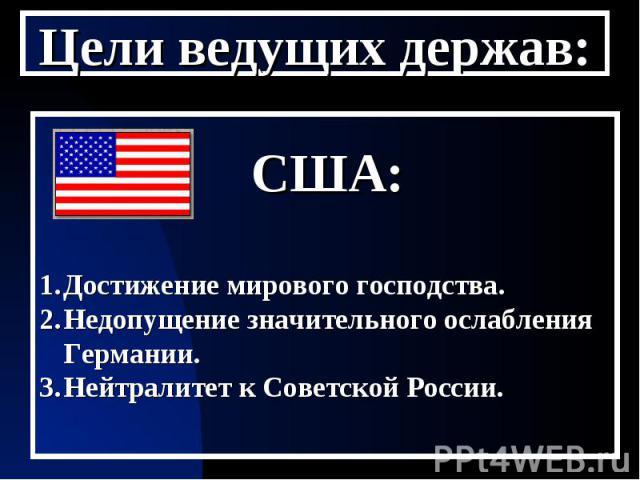 Цели ведущих держав: США:Достижение мирового господства.Недопущение значительного ослабления Германии.Нейтралитет к Советской России.