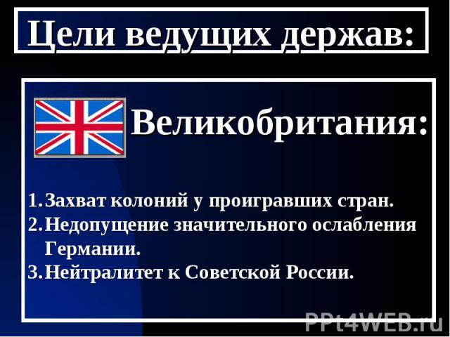 Цели ведущих держав: Великобритания:Захват колоний у проигравших стран.Недопущение значительного ослабления Германии.Нейтралитет к Советской России.