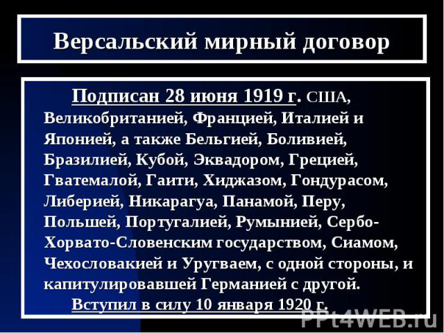 Версальский мирный договорПодписан 28 июня 1919 г. США, Великобританией, Францией, Италией и Японией, а также Бельгией, Боливией, Бразилией, Кубой, Эквадором, Грецией, Гватемалой, Гаити, Хиджазом, Гондурасом, Либерией, Никарагуа, Панамой, Перу, Поль…