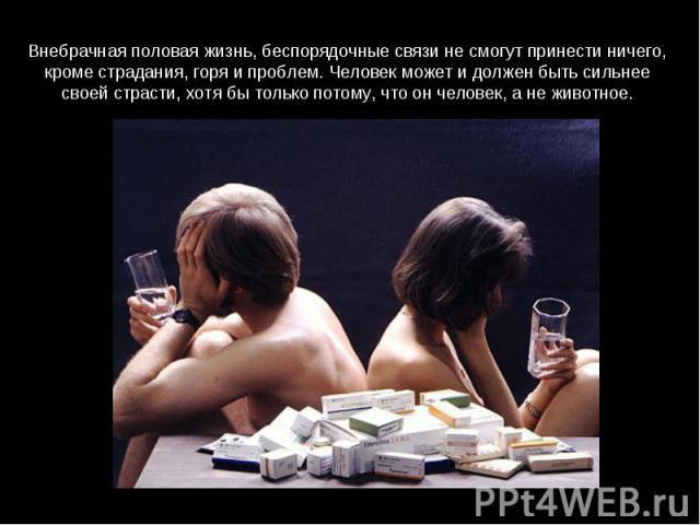Внебрачная половая жизнь, беспорядочные связи не смогут принести ничего, кроме страдания, горя и проблем. Человек может и должен быть сильнее своей страсти, хотя бы только потому, что он человек, а не животное.