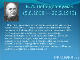 В.И. Лебедев-кумач (5.8.1898 — 20.2.1949) Поистине народными, чутко улавливающим