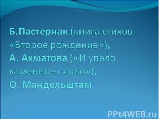 Б.Пастернак (книга стихов «Второе рождение»), А. Ахматова («И упало каменное сло