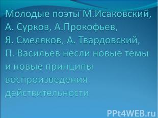 Молодые поэты М.Исаковский, А. Сурков, А.Прокофьев, Я. Смеляков, А. Твардовский,
