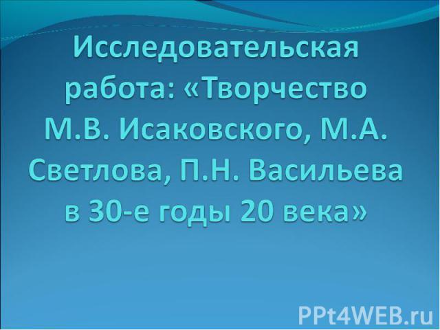 Исследовательская работа: «Творчество М.В. Исаковского, М.А. Светлова, П.Н. Васильева в 30-е годы 20 века»
