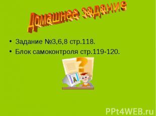 Домашнее заданиеЗадание №3,6,8 стр.118.Блок самоконтроля стр.119-120.