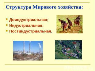 Структура Мирового хозяйства:Доиндустриальная;Индустриальная;Постиндустриальная.
