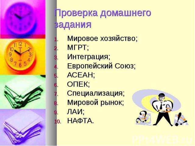 Проверка домашнего заданияМировое хозяйство;МГРТ;Интеграция;Европейский Союз;АСЕАН;ОПЕК;Специализация;Мировой рынок;ЛАИ;НАФТА.