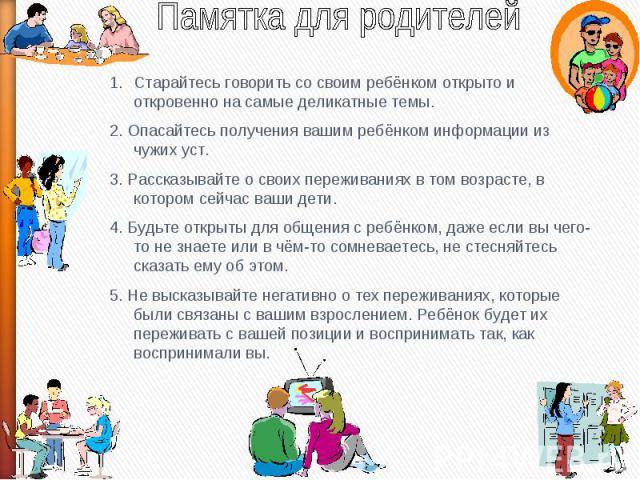 Памятка для родителейСтарайтесь говорить со своим ребёнком открыто и откровенно на самые деликатные темы.2. Опасайтесь получения вашим ребёнком информации из чужих уст.3. Рассказывайте о своих переживаниях в том возрасте, в котором сейчас ваши дети.…