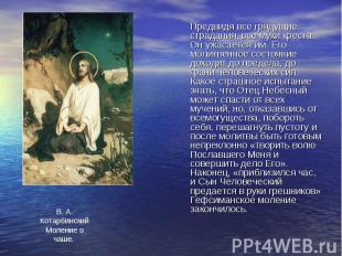 Предвидя все грядущие страдания, все муки креста, Он ужасается им. Его молитвенн