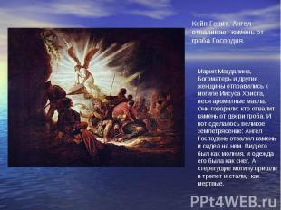 Кейп Герит. Ангел отваливает камень от гроба Господня.Мария Магдалина, Богоматер