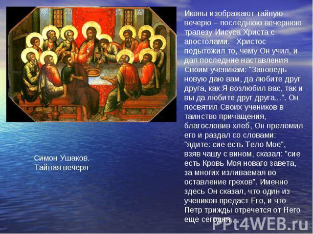 Иконы изображают тайную вечерю – последнюю вечернюютрапезу Иисуса Христа с апостолами. Христос подытожил то, чему Он учил, и дал последние наставления Своим ученикам: