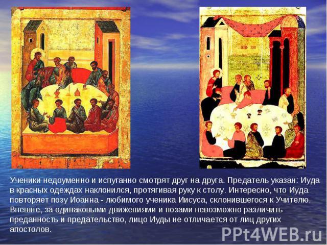 Ученики недоуменно и испуганно смотрят друг на друга. Предатель указан: Иуда в красных одеждах наклонился, протягивая руку к столу. Интересно, что Иуда повторяет позу Иоанна - любимого ученика Иисуса, склонившегося к Учителю. Внешне, за одинаковыми …