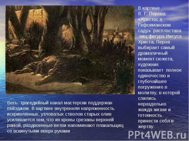 В картине В.Г.Перова «Христос в Гефсиманском саду» распластана ниц фигура Иисуса Христа. Перов выбирает самый драматичный момент сюжета, художник показывает полное одиночество и глубочайшее погружение в молитву, в которой слились нераздельно жажда…