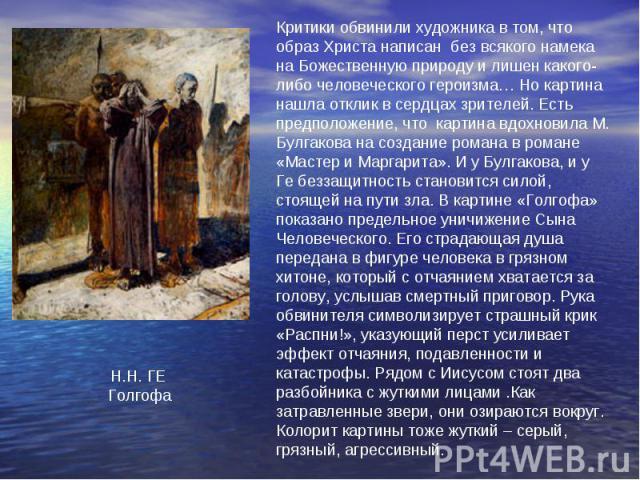 Критики обвинили художника в том, что образ Христа написан без всякого намека на Божественную природу и лишен какого-либо человеческого героизма… Но картина нашла отклик в сердцах зрителей. Есть предположение, что картина вдохновила М. Булгакова на …
