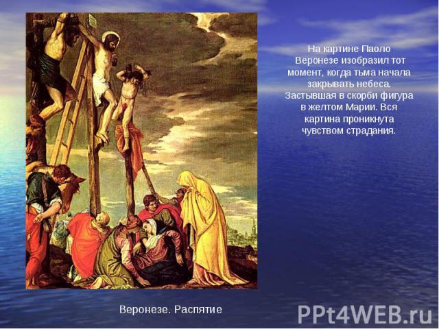 На картине Паоло Веронезе изобразил тот момент, когда тьма начала закрывать небеса. Застывшая в скорби фигура в желтом Марии. Вся картина проникнута чувством страдания.