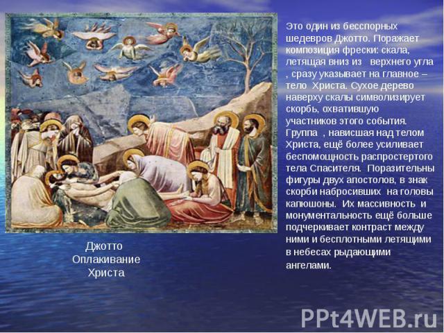 Это один из бесспорных шедевров Джотто. Поражает композиция фрески: скала, летящая вниз из верхнего угла , сразу указывает на главное – тело Христа. Сухое дерево наверху скалы символизирует скорбь, охватившую участников этого события. Группа , навис…
