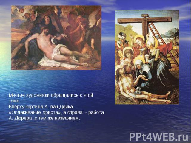 Многие художники обращались к этой теме. Вверху картина А. ван Дейка «Оплакивание Христа», а справа - работа А. Дюрера с тем же названием.