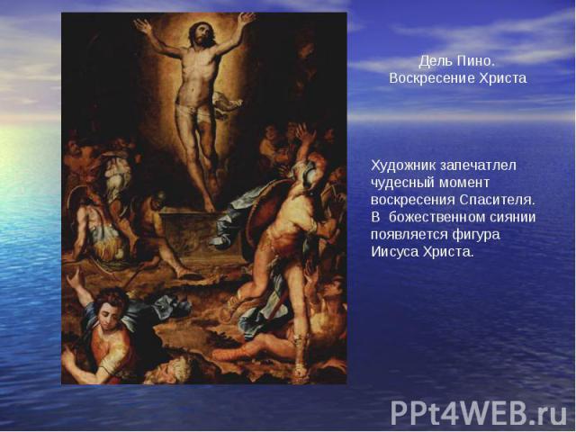 Дель Пино.Воскресение ХристаХудожник запечатлелчудесный момент воскресения Спасителя. В божественном сиянии появляется фигура Иисуса Христа.