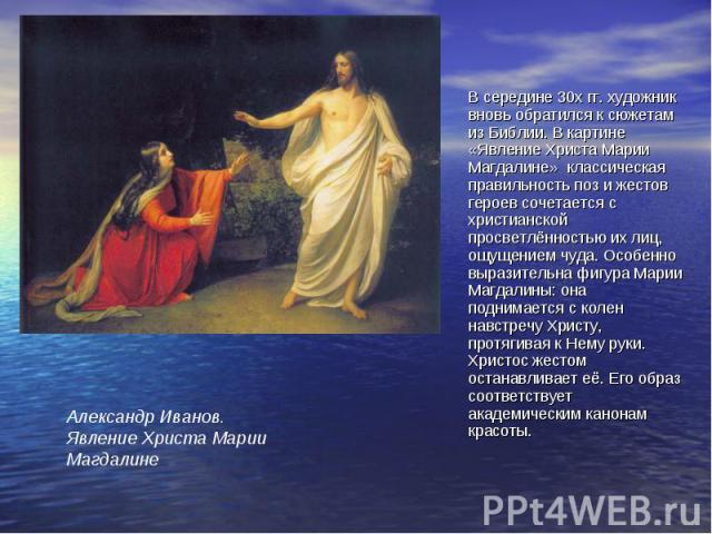 В середине 30х гг. художник вновь обратился к сюжетам из Библии. В картине «Явление Христа Марии Магдалине» классическая правильность поз и жестов героев сочетается с христианской просветлённостью их лиц, ощущением чуда. Особенно выразительна фигура…