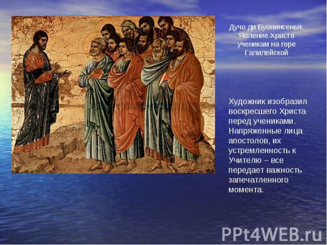 Дучо ди Буонинсенья.Явление Христа ученикам на горе ГалилейскойХудожник изобразил воскресшего Христа перед учениками. Напряженные лица апостолов, их устремленность к Учителю – все передает важность запечатленного момента.