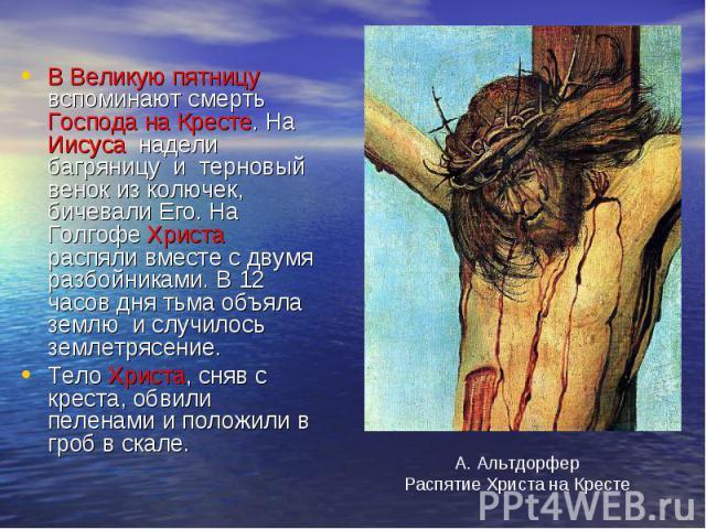 В Великую пятницу вспоминают смерть Господа на Кресте. На Иисуса надели багряницу и терновый венок из колючек, бичевали Его. На Голгофе Христа распяли вместе с двумя разбойниками. В 12 часов дня тьма объяла землю и случилось землетрясение.Тело Христ…