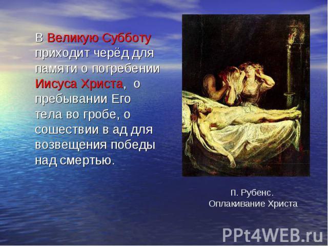 В Великую Субботу приходит черёд для памяти о погребении Иисуса Христа, о пребывании Его тела во гробе, о сошествии в ад для возвещения победы над смертью. П. Рубенс. Оплакивание Христа