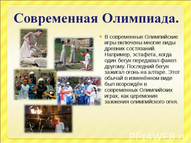 Современная Олимпиада.В современные Олимпийские игры включены многие виды древних состязаний. Например, эстафета, когда один бегун передавал факел другому. Последний бегун зажигал огонь на алтаре. Этот обычай в изменённом виде был возрождён в соврем…