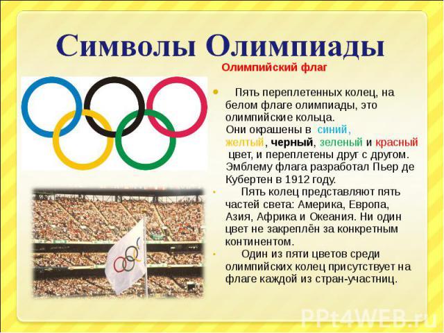 Символы Олимпиады Олимпийский флаг Пять переплетенных колец, на белом флаге олимпиады, это олимпийские кольца. Они окрашены в синий, желтый,черный,зеленыйикрасныйцвет, и переплетены друг с другом. Эмблему флага разработал Пьер де Кубертен в 19…