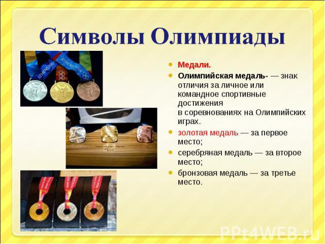 Символы ОлимпиадыМедали.Олимпийская медаль- — знак отличия за личное или командное спортивные достижения всоревнованияхнаОлимпийских играх.золотая медаль— за первое место;серебряная медаль— за второе место;бронзовая медаль— за третье место.