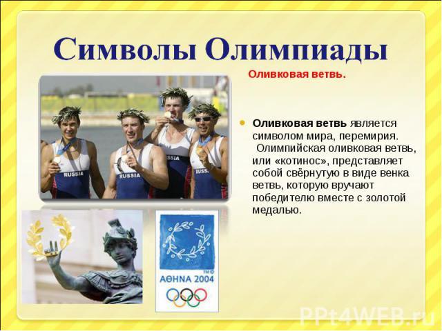 Символы Олимпиады Оливковая ветвь.Оливковая ветвьявляется символом мира, перемирия. Олимпийская оливковая ветвь, или «котинос», представляет собой свёрнутую в виде венка ветвь, которую вручают победителю вместе с золотой медалью.