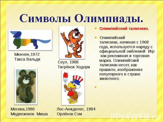 Символы Олимпиады.Олимпийский талисман.Олимпийский талисман,начиная с 1968 года, используется наряду с официальной эмблемой Игр как рекламная и торговая марка. Олимпийский талисман несет, как правило, изображение популярного в стране животного.