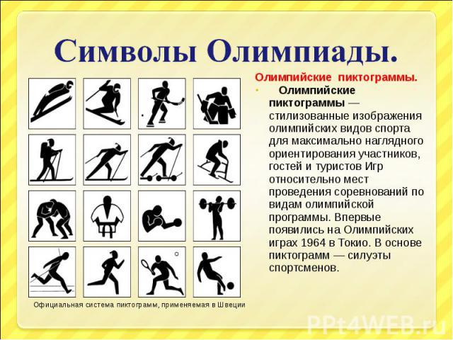Символы Олимпиады. Олимпийские пиктограммы— стилизованные изображения олимпийских видов спорта для максимально наглядного ориентирования участников, гостей и туристов Игр относительно мест проведения соревнований по видам олимпийской программы. Впе…