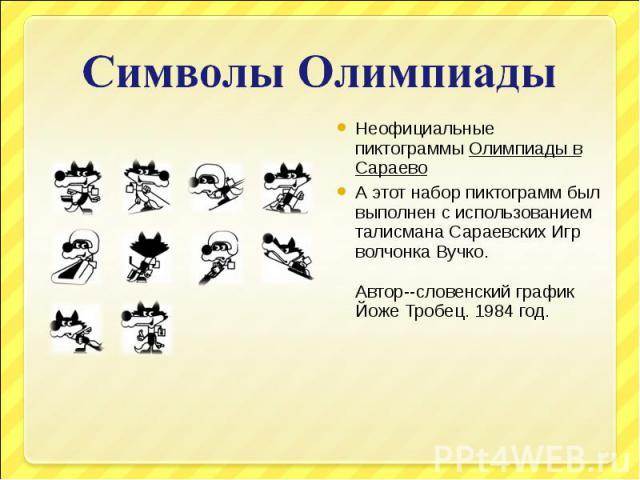 Символы ОлимпиадыНеофициальные пиктограммыОлимпиады в СараевоА этот набор пиктограмм был выполнен с использованием талисмана Сараевских Игр волчонка Вучко.Автор--словенский график Йоже Тробец. 1984 год.