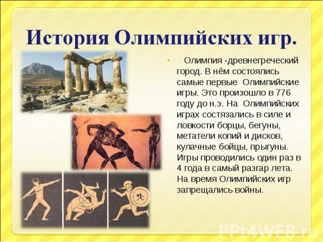 История Олимпийских игр. Олимпия -древнегреческий город. В нём состоялись самые первые Олимпийские игры. Это произошло в 776 году до н.э. На Олимпийских играх состязались в силе и ловкости борцы, бегуны, метатели копий и дисков, кулачные бойцы, прыг…