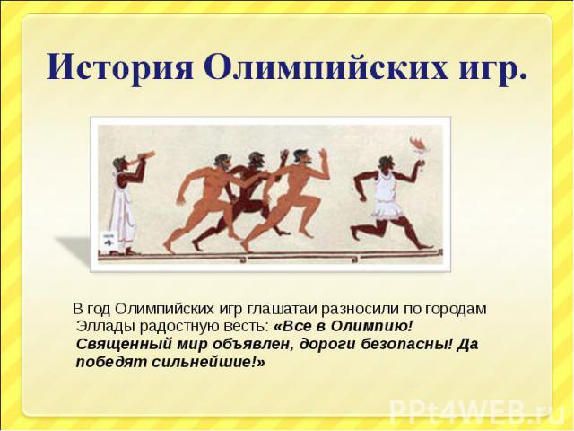 История Олимпийских игр. В год Олимпийских игр глашатаи разносили по городам Эллады радостную весть: «Все в Олимпию! Священный мир объявлен, дороги безопасны! Да победят сильнейшие!»