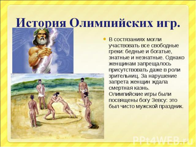 История Олимпийских игр.В состязаниях могли участвовать все свободные греки: бедные и богатые, знатные и незнатные. Однако женщинам запрещалось присутствовать даже в роли зрительниц. За нарушение запрета женщин ждала смертная казнь. Олимпийские игры…