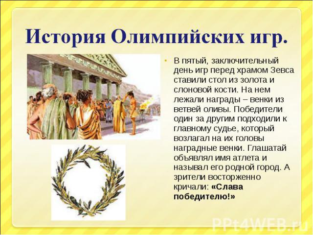История Олимпийских игр.В пятый, заключительный день игр перед храмом Зевса ставили стол из золота и слоновой кости. На нем лежали награды – венки из ветвей оливы. Победители один за другим подходили к главному судье, который возлагал на их головы н…