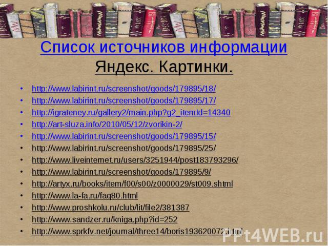 Список источников информацииЯндекс. Картинки.http://www.labirint.ru/screenshot/goods/179895/18/http://www.labirint.ru/screenshot/goods/179895/17/http://igrateney.ru/gallery2/main.php?g2_itemId=14340http://art-sluza.info/2010/05/12/zvorikin-2/http://…