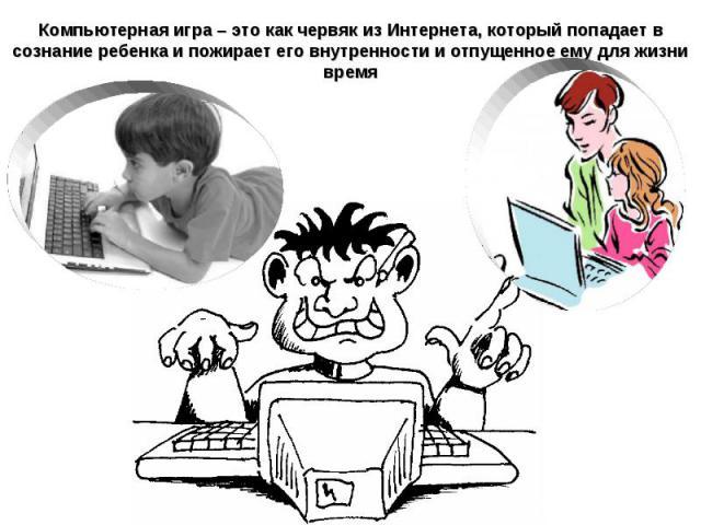 Компьютерная игра – это как червяк из Интернета, который попадает в сознание ребенка и пожирает его внутренности и отпущенное ему для жизни время