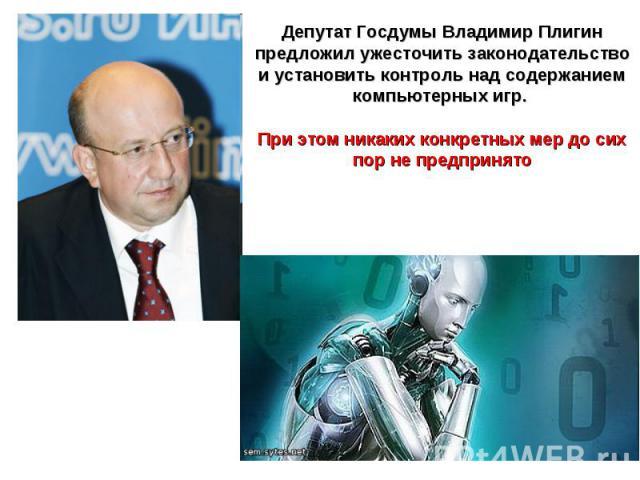 Депутат Госдумы Владимир Плигин предложил ужесточить законодательство и установить контроль над содержанием компьютерных игр. При этом никаких конкретных мер до сих пор не предпринято
