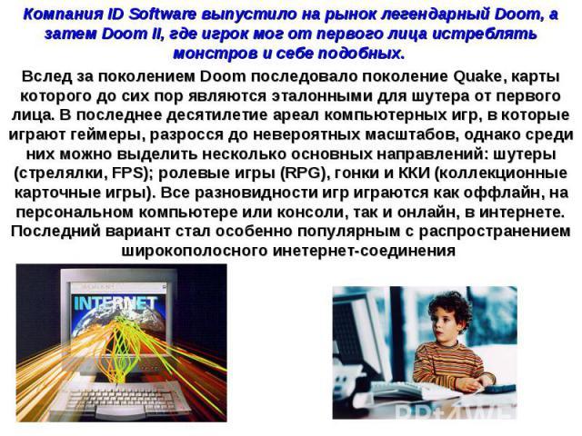 Компания ID Software выпустило на рынок легендарный Doom, а затем Doom II, где игрок мог от первого лица истреблять монстров и себе подобных. Вслед за поколением Doom последовало поколение Quake, карты которого до сих пор являются эталонными для шут…