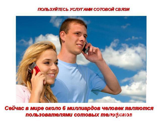 ПОЛЬЗУЙТЕСЬ УСЛУГАМИ СОТОВОЙ СВЯЗИСейчас в мире около 6 миллиардов человек являются пользователями сотовых телефонов