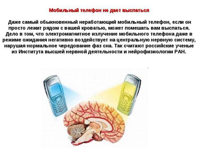 Мобильный телефон не дает выспатьсяДаже самый обыкновенный неработающий мобильный телефон, если он просто лежит рядом с вашей кроватью, может помешать вам выспаться. Дело в том, что электромагнитное излучение мобильного телефона даже в режиме ожида…