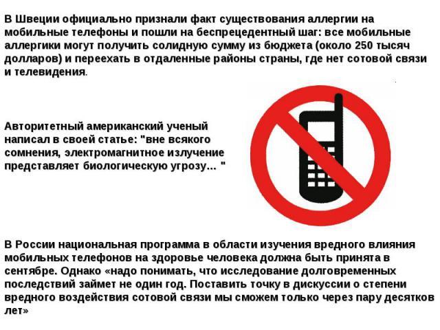 В Швеции официально признали факт существования аллергии на мобильныетелефоны и пошли на беспрецедентный шаг: все мобильные аллергики могут получить солидную сумму из бюджета (около 250 тысяч долларов) и переехать в отдаленные районы страны, где не…