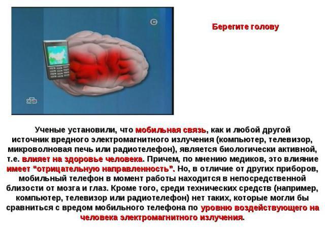 Берегите головуУченые установили, что мобильная связь, как и любой другой источниквредного электромагнитного излучения (компьютер, телевизор, микроволновая печь или радиотелефон), является биологически активной, т.е. влияет на здоровье человека. Пр…