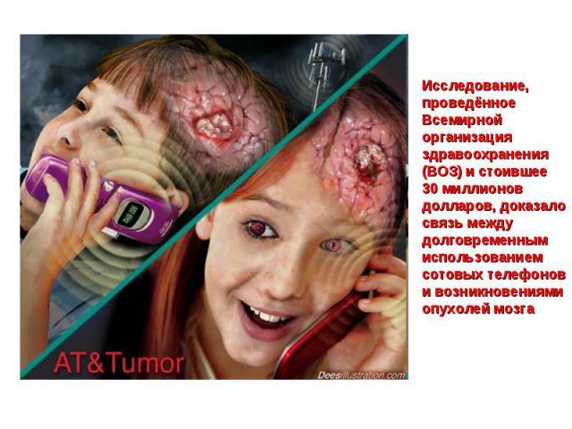 Исследование, проведённое Всемирной организация здравоохранения (ВОЗ) и стоившее 30 миллионов долларов, доказало связь между долговременным использованием сотовых телефонов и возникновениями опухолей мозга
